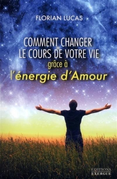 Comment changer le cours de votre vie grâce à l'énergie d'amour