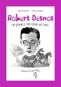 Robert Desnos, ce pirate tendre et fou