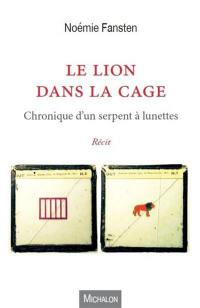 Le lion dans la cage : chronique d'un serpent à lunettes : récit