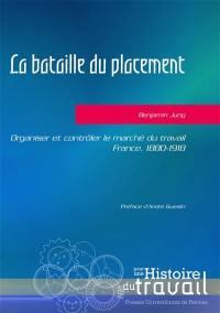 La bataille du placement : organiser et contrôler le marché du travail : France, 1880-1918