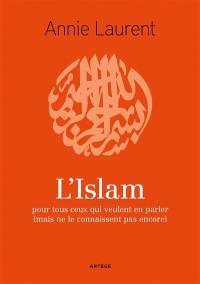 L'islam : pour tous ceux qui veulent en parler (mais ne le connaissent pas encore)