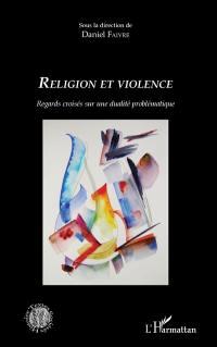 Religion et violence : regards croisés sur une dualité problématique