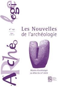 Les nouvelles de l'archéologie. n° 147, Musées d'archéologie au début du XXIe siècle