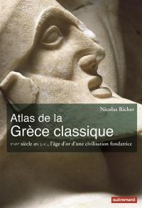 Atlas de la Grèce classique : Ve-IVe siècle av. J.-C., l'âge d'or d'une civilisation fondatrice