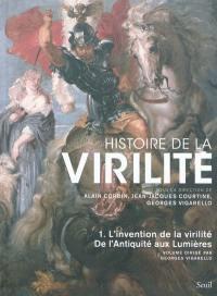 Histoire de la virilité. Volume 1, De l'Antiquité aux Lumières : l'invention de la virilité