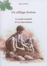 Un village breton. Volume 1, Le monde enchanté d'Yvon Marc'hadour