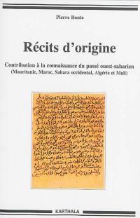 Récits d'origine : contribution à la connaissance du passé ouest-saharien (Mauritanie, Maroc, Sahara occidental, Algérie et Mali)