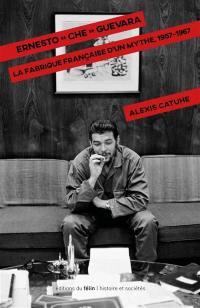 Ernesto Che Guevara : la fabrique française d'un mythe, 1957-1967