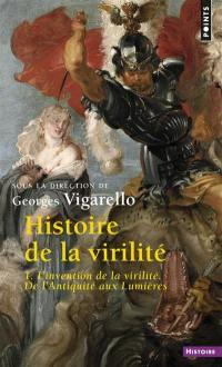 Histoire de la virilité. Volume 1, L'invention de la virilité : de l'Antiquité aux Lumières