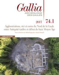 Gallia, archéologie des Gaules. n° 74-1, Agglomérations, vici et castra du nord de la Gaule entre Antiquité tardive et début du haut Moyen Age