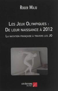 Les jeux Olympiques : de leur naissance à 2012 : la natation française à travers les JO