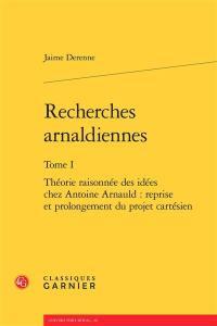 Recherches arnaldiennes. Volume 1, Théorie raisonnée des idées chez Antoine Arnauld : reprise et prolongement du projet cartésien