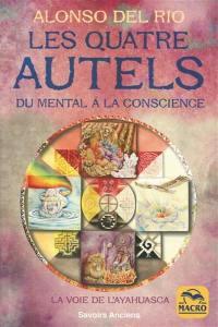 Les quatre autels : du mental à la conscience : la voie de l'ayahuasca