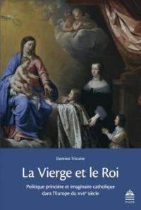 La Vierge et le roi : politique princière et imaginaire catholique dans l'Europe du XVIIe siècle
