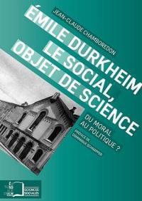Emile Durkheim : le social, objet de science : du moral au politique ?
