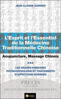 L'esprit et l'essentiel de la médecine traditionnelle chinoise : acupuncture, massage chinois. Volume 3, Les grands principes : physiopathologie et traitements d'affections diverses