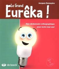 Le Grand Eurêka ! : mon dictionnaire orthographique pour écrire tout seul