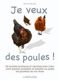 Je veux des poules ! : 50 recettes pratiques et rigolotes pour créer votre premier poulailler et installer au jardin les poulettes de vos rêves