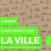 Cahier d'architecture : la ville : un livre d'activités pour tous les passionnés