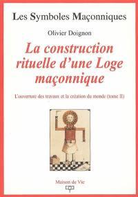 L'ouverture des travaux et la création du monde. Volume 2, La construction rituelle d'une loge maçonnique