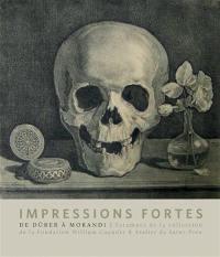 Impressions fortes : l'estampe en 100 chefs-d'oeuvre : collection de la Fondation William Cuendet & Atelier de Saint-Prex