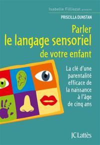 Parler le langage sensoriel de votre enfant : la clé d'une parentalité efficace de la naissance à l'âge de cinq ans