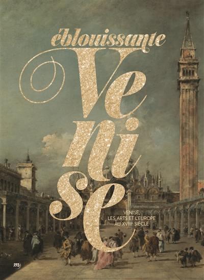 Eblouissante Venise : Venise, les arts et l'Europe au XVIIIe siècle