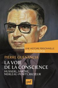 La voie de la conscience : Husserl, Sartre, Merleau-Ponty, Ricoeur