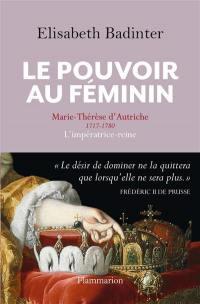 Le pouvoir au féminin : Marie-Thérèse d'Autriche, 1717-1780 : l'impératrice reine