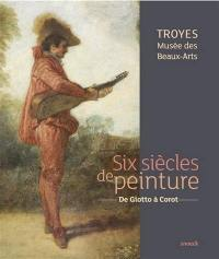 Six siècles de peinture : de Giotto à Corot : Troyes, Musée des beaux-arts