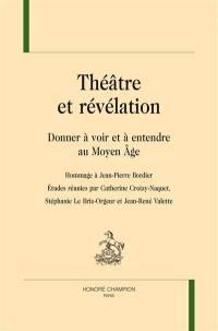 Théâtre et révélation : donner à voir et à entendre au Moyen Age : hommage à Jean-Pierre Bordier