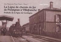 Les carnets du train jaune. Volume 7, La ligne de chemin de fer de Perpignan à Villefranche : prélude de la ligne de Cerdagne
