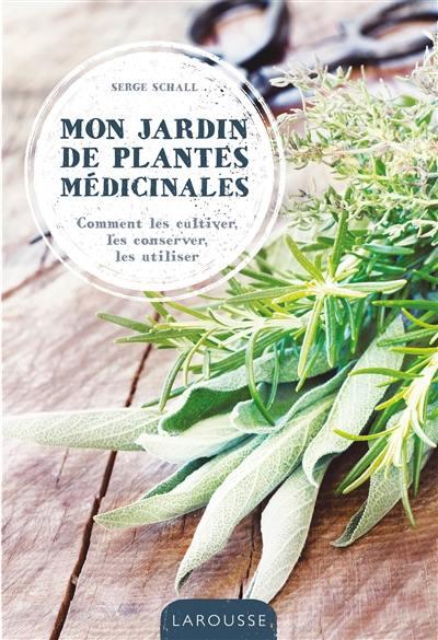 Mon jardin de plantes médicinales : comment les cultiver, les conserver, les utiliser