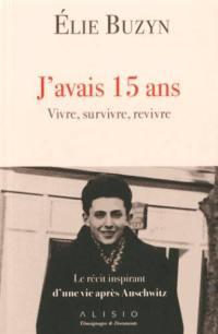 J'avais 15 ans : vivre, survivre, revivre : le récit inspirant d'une vie après Auschwitz
