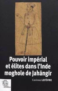Pouvoir impérial et élites dans l'Inde moghole de Jahangir (1605-1627)