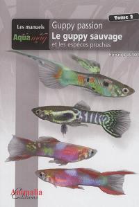 Guppy passion. Volume 2, Le guppy sauvage et les espèces proches