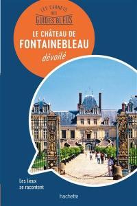 Le château de Fontainebleau dévoilé : les lieux se racontent