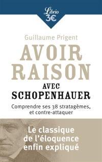 Avoir raison avec Schopenhauer : comprendre ses 38 stratagèmes, et contre-attaquer