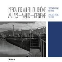 L'escalier au fil du Rhône : Valais, Vaud, Genève = Treppen Entlang der Rhone = Staircases along the Rhône