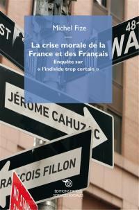La crise morale de la France et des Français : enquête sur l'individu trop certain