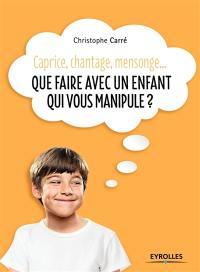 Que faire avec un enfant qui vous manipule ? : caprice, chantage, mensonge...