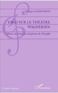 Essai sur le théâtre wagnérien : mises en scène et réception de Parsifal