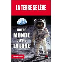 La Terre se lève : mémoires d'un astronaute de la mission Apollo 14 : notre monde depuis la Lune