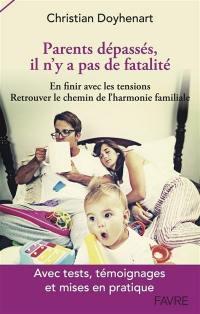 Parents dépassés, il n'y pas de fatalité : en finir avec les tensions, retrouver le chemin de l'harmonie familiale : avec tests, témoignages et mises en pratique