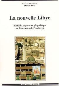 La nouvelle Libye : sociétés, espaces et géopolitique au lendemain de l'embargo