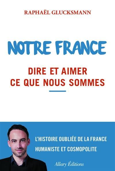 Notre France : dire et aimer ce que nous sommes