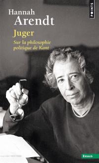 Juger : sur la philosophie politique de Kant : suivi de deux essais interprétatifs