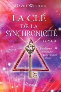 La clé de la synchronicité. Volume 2, L'intelligence invisible qui guide l'univers et vous