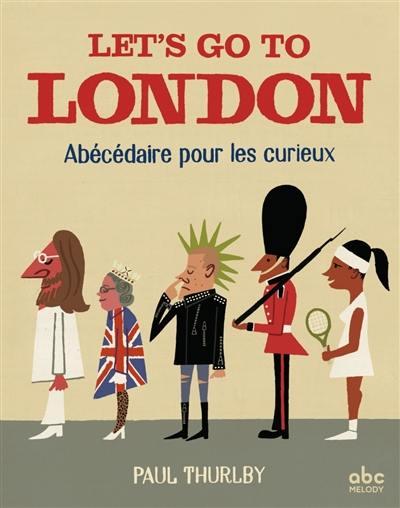 Let's go to London : abécédaire pour les curieux