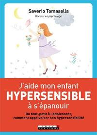 J'aide mon enfant hypersensible à s'épanouir : du tout-petit à l'adolescent, comment apprivoiser son hypersensibilité